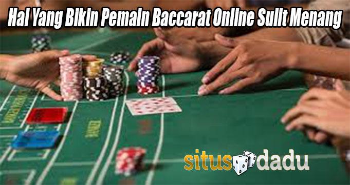 Hal Yang Bikin Pemain Baccarat Online Sulit Menang